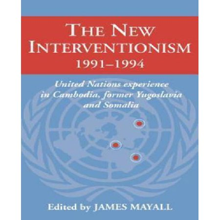The New Interventionism  1991 1994  United Nations Experience In Cambodia  Former Yugoslavia And Somalia  Lse Monographs In International Studies