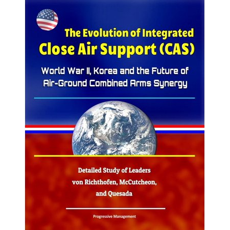 Evolution Integrated - The Evolution of Integrated Close Air Support (CAS): World War II, Korea and the Future of Air-Ground Combined Arms Synergy - Detailed Study of Leaders von Richthofen, McCutcheon, and Quesada - eBook