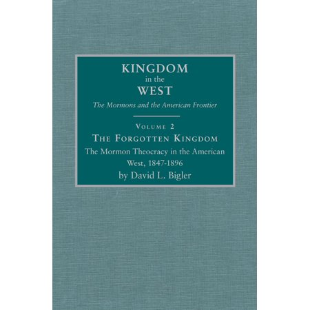 The Forgotten Kingdom : The Mormon Theocracy in the American West, 1847–1896