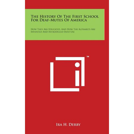 The History of the First School for Deaf-Mutes of America : How They Are Educated, and How the Alphabets Are Invented and Introduced Into Use (Hardcover)