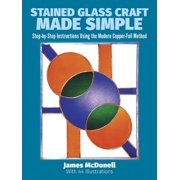 Stained Glass Craft Made Simple : Step-By-Step Instructions Using the Modern Copper-Foil Method