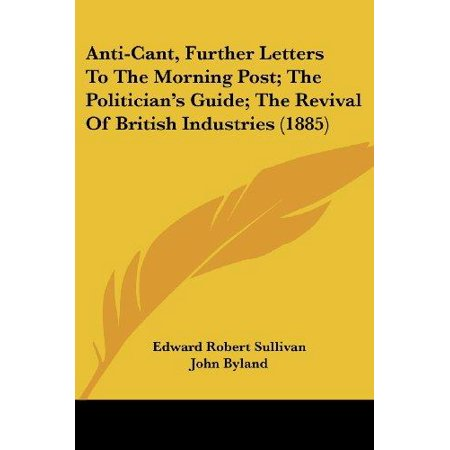 Anti-Cant, Further Letters to the Morning Post; The Politician's Guide; The Revival of British Industries (1885) - image 1 of 1
