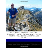 Wandering for Fun : Exploring Through Hiking, Backpacking, Naked Hiking, Scrambling, Dayhikes, and More