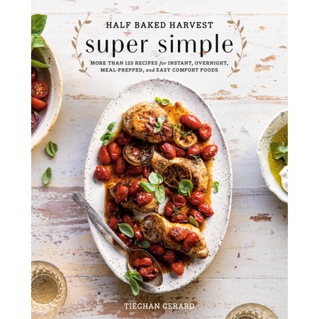 Half Baked Harvest Super Simple : More Than 125 Recipes for Instant, Overnight, Meal-Prepped, and Easy Comfort Foods: A Cookbook ()
