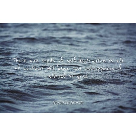 Dorothea Brande - There are seeds of self-destruction in all of us that will bear only unhappiness if allowed to grow. - Famous Quotes Laminated POSTER PRINT (A Seed Grows With No Sound Quote)