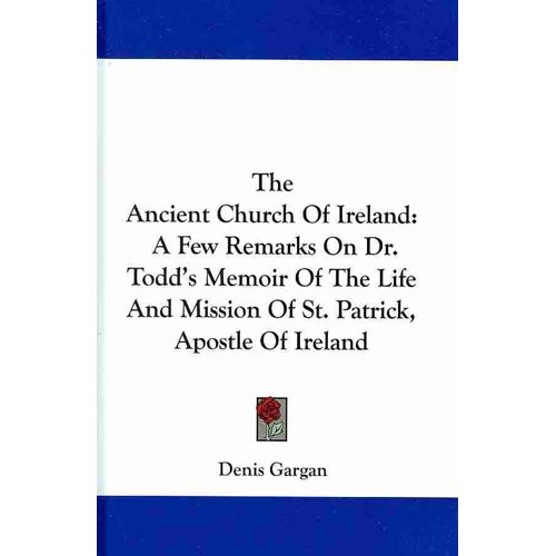 The Ancient Church of Ireland: A Few Remarks on Dr. Todd's Memoir of the Life and Mission of St. Patrick, Apostle of Ireland