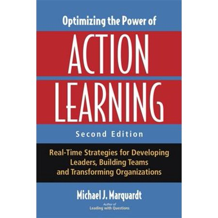 Optimizing the Power of Action Learning : Real-Time Strategies for Developing Leaders, Building Teams and Transforming