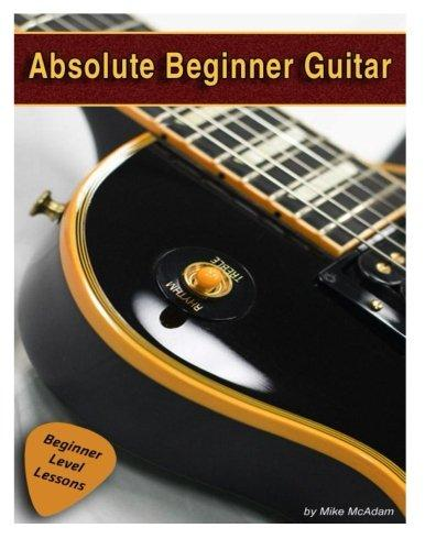 Absolute Beginner Guitar: The Beginners Guide to Guitar Mastery! by