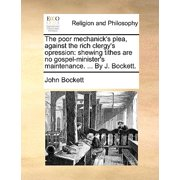 The Poor Mechanick's Plea, Against the Rich Clergy's Opression : Shewing Tithes Are No Gospel-Minister's Maintenance. ... by J. Bockett.