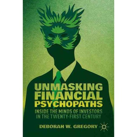 Unmasking Financial Psychopaths  Inside The Minds Of Investors In The Twenty First Century