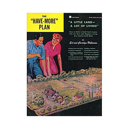 "The ""Have-more"" Plan: A Little Land - a Lot of Living: How to Make a Small Cash Income into the Best and Happiest Living Any Family Could Want"