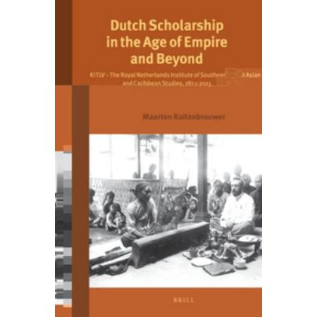 Dutch Scholarship in the Age of Empire and Beyond: Kitlv - The Royal Netherlands Institute of Southeast Asian and Caribbean Studies, 1851-2011