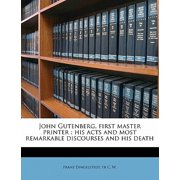 John Gutenberg, First Master Printer : His Acts and Most Remarkable Discourses and His Death