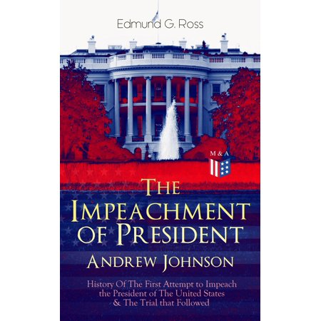 The Impeachment of President Andrew Johnson – History Of The First Attempt to Impeach the President of The United States & The Trial that Followed -