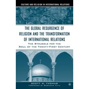 The Global Resurgence of Religion and the Transformation of International Relations : The Struggle for the Soul of the Twenty-First Century
