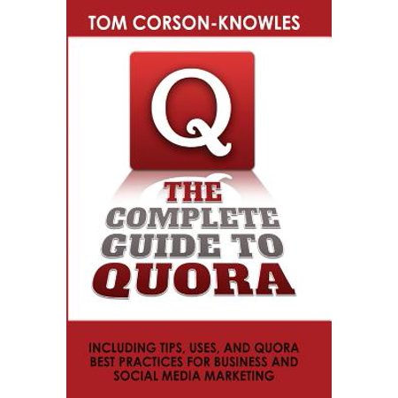 The Complete Guide to Quora : Including Tips, Uses, and Quora Best Practices for Business and Social Media