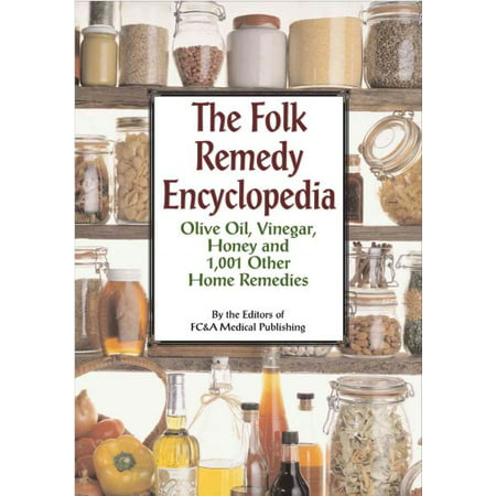Folk Remedy Encyclopedia : Olive Oil, Vinegar, Honey and 1,001 Other Home Remedies
