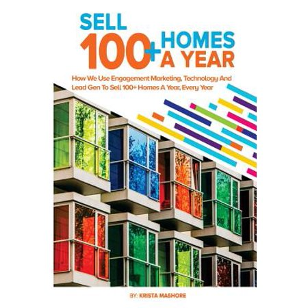 Sell 100+ Homes a Year : How We Use Engagement Marketing, Technology and Lead Gen to Sell 100+ Homes a Year, Every