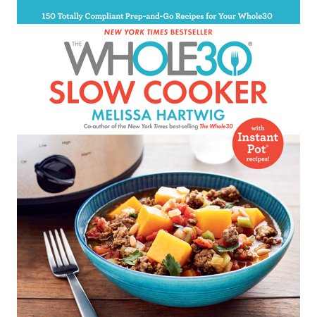 The Whole30 Slow Cooker : 150 Totally Compliant Prep-and-Go Recipes for Your Whole30 — with Instant Pot Recipes (Hardcover)