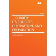 ... Rubber; Its Sources, Cultivation, and Preparation