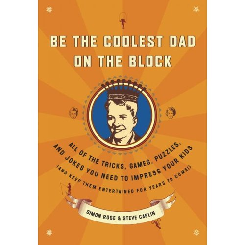 Be the Coolest Dad on the Block: All of the Tricks, Games, Puzzles, and Jokes You Need to Impress Your Kids and Keep Them Entertained for Years to Come
