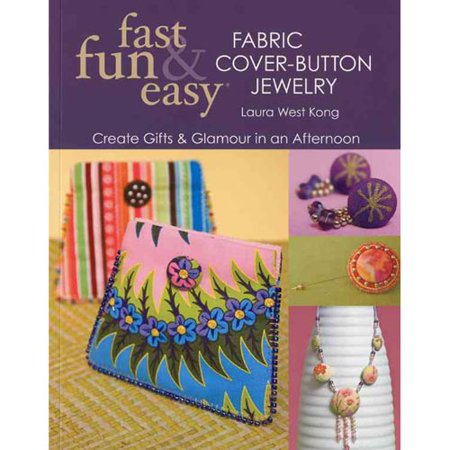 Fast, Fun & Easy Fabric Cover-Button Jewelry: Create Gifts & Glamour in an Afternoon