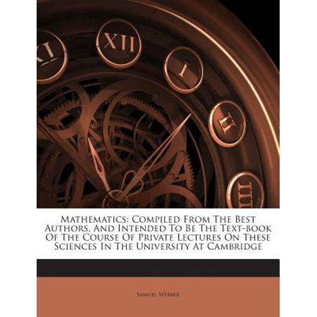 Mathematics : Compiled from the Best Authors, and Intended to Be the Text-Book of the Course of Private Lectures on These Sciences in the University at