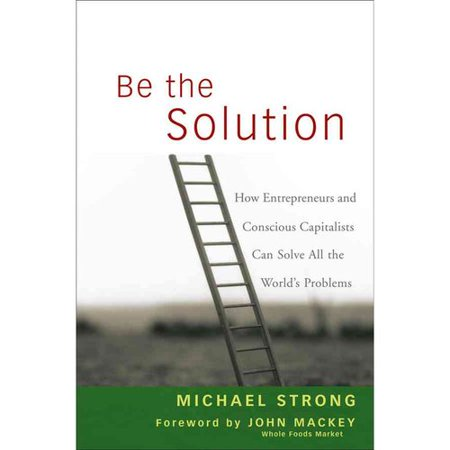 Be the Solution: How Entrepreneurs and Conscious Capitalists Can Solve All the Worlds Problems by