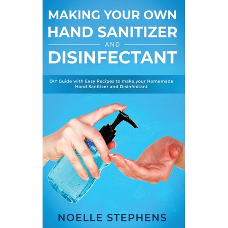 Making Your Own Hand Sanitizer and Disinfectant : DIY Guide With Easy Recipes to Make Your Homemade Hand Sanitizer and Disinfectant (Paperback)