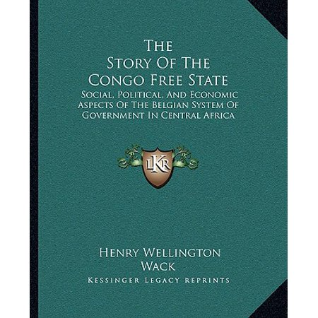 The Story of the Congo Free State : Social, Political, and Economic Aspects of the Belgian System of Government in Central (An Economic System Run By The Government)