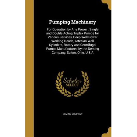 Pumping Machinery : For Operation by Any Power: Single and Double Acting Triplex Pumps for Various Services, Deep Well Power Working Heads, Artesian Well Cylinders, Rotary and Centrifugal Pumps Manufactured by the Deming Company, Salem, Ohio, U.S.a