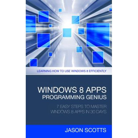 Windows 8 Apps Programming Genius: 7 Easy Steps To Master Windows 8 Apps In 30 Days -