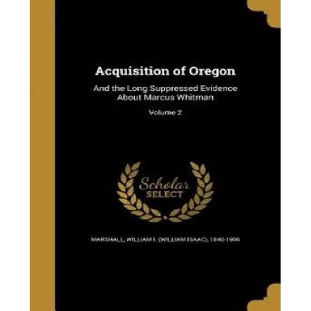 Acquisition Of Oregon  And The Long Suppressed Evidence About Marcus Whitman  Volume 2