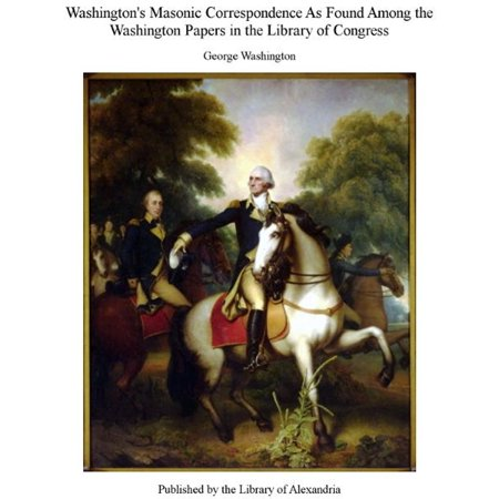 Washington's Masonic Correspondence As Found Among The Washington Papers in The Library of Congress - eBook