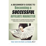 A Beginner's Guide to Becoming a Successful Affiliate Marketer: Learn How to Earn Passive Income through Affiliate Marketing - eBook