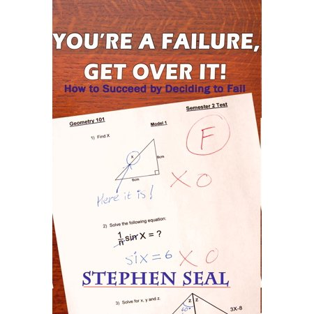 You're a Failure, Get Over It!: How to Succeed and be Successful by Deciding to Fail -