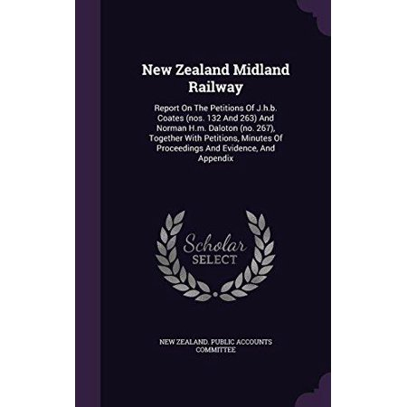 New Zealand Midland Railway : Report on the Petitions of J.H.B. Coates (Nos. 132 and 263) and Norman H.M. Daloton (No. 267), Together with Petitions, Minutes of Proceedings and Evidence, (New Zealand Coat Of Arms)