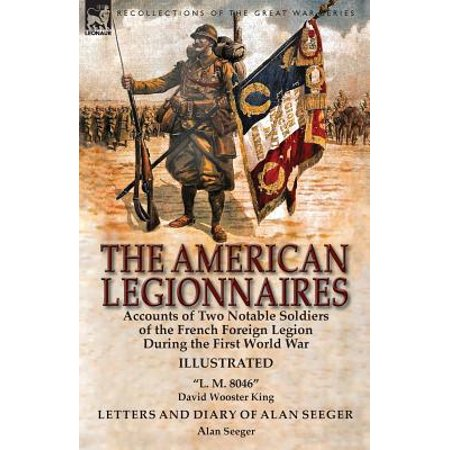 The American Legionnaires : Accounts of Two Notable Soldiers of the French Foreign Legion During the First World War-L. M. 8046 by David Wooster King & Letters and Diary of Alan Seeger by Alan Seeger