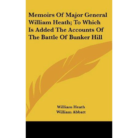 Memoirs Of Major General William Heath; To Which Is Added The Accounts Of The Battle Of Bunker Hill - image 1 of 1