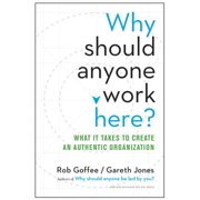 Why Should Anyone Work Here? : What It Takes to Create an Authentic Organization
