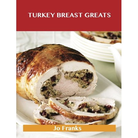 Turkey Breast Greats: Delicious Turkey Breast Recipes, The Top 89 Turkey Breast Recipes -