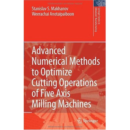 - Advanced Numerical Methods to Optimize Cutting Operations of Five Axis Milling Machines (Springer Series in Advanced Manufacturing)