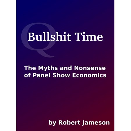 Bullshit Time: The Myths and Nonsense of Panel Show Economics -
