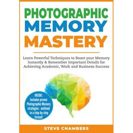 Photographic Memory Mastery: Learn Powerful Techniques to Boost your Memory Instantly & Remember Important Details for Achieving Academic, Work and Business Success - (Photographic Memory)