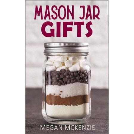 Mason Jar Gifts: Mason Jar Gift Ideas for All Occasions, including Holidays, Birthdays, Teacher Appreciation, Girls Night Out and More! - eBook (Grad Night Ideas)