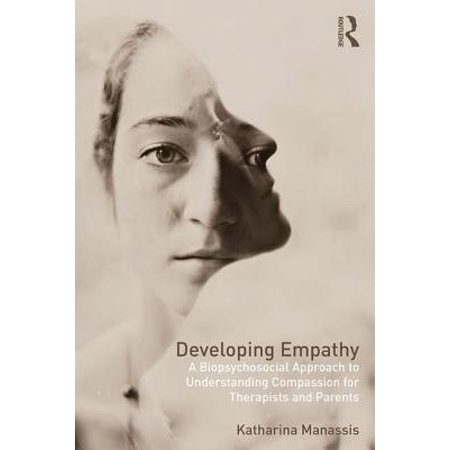 Developing Empathy : A Biopsychosocial Approach to Understanding Compassion for Therapists and