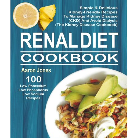 Renal Diet Cookbook: 100 Simple & Delicious Kidney-Friendly Recipes To Manage Kidney Disease (CKD) And Avoid Dialysis (The Kidney Disease Cookbook) - (Calcium Oxalate Kidney Stones Foods To Avoid)