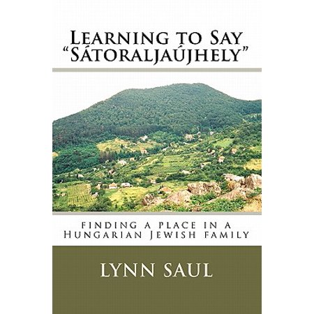 """Learning to Say """"Satoraljaujhely"""" : Finding a Place in a Hungarian Jewish Family"""
