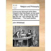 A Discourse Delivered at the New-Chapel in the City-Road, on the Ninth of March 1791, at the Funeral of the Late REV. Mr. John Wesley. by John Whitehead, ... the Fourth Edition.