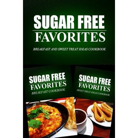 Sugar Free Favorites - Breakfast and Sweet Treat Ideas Cookbook : Sugar Free Recipes Cookbook for Your Everyday Sugar Free Cooking - Cool Sweet 16 Ideas